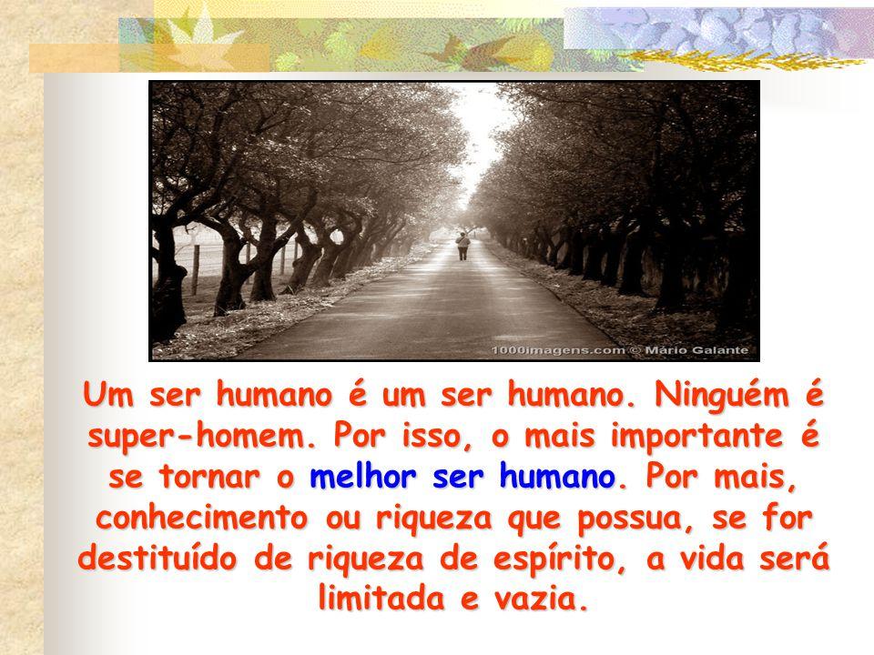 Um ser humano é um ser humano. Ninguém é super-homem. Por isso, o mais importante é se tornar o melhor ser humano. Por mais, conhecimento ou riqueza q