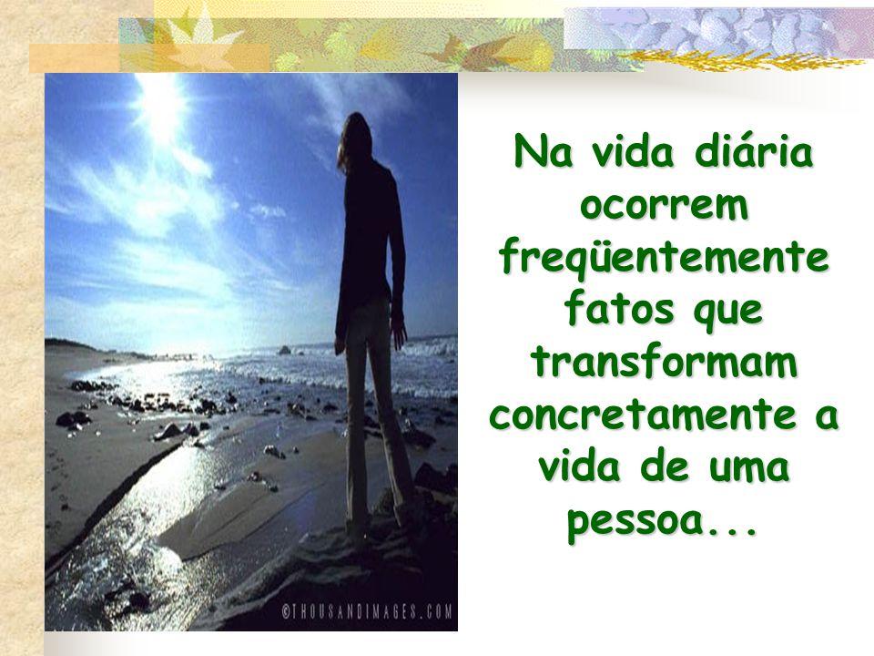 Na vida diária ocorrem freqüentemente fatos que transformam concretamente a vida de uma pessoa...