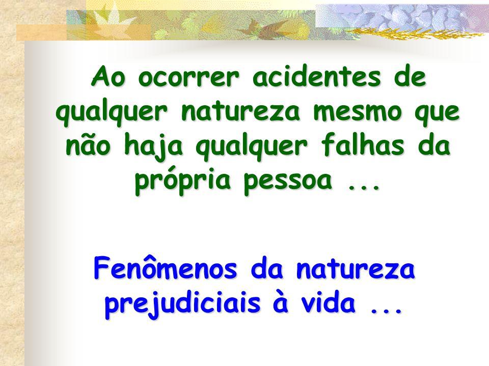 Ao ocorrer acidentes de qualquer natureza mesmo que não haja qualquer falhas da própria pessoa... Fenômenos da natureza prejudiciais à vida...