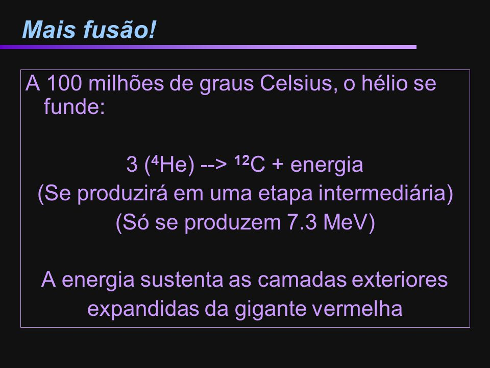 Mais fusão! A 100 milhões de graus Celsius, o hélio se funde: 3 ( 4 He) --> 12 C + energia (Se produzirá em uma etapa intermediária) (Só se produzem 7