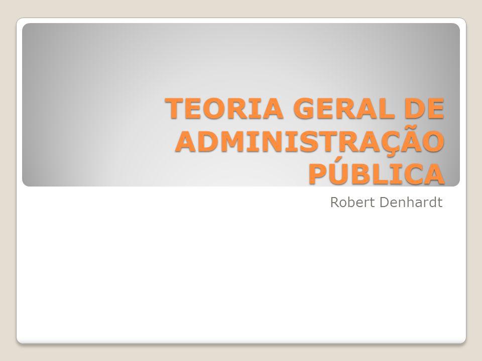 TEORIA GERAL DE ADMINISTRAÇÃO PÚBLICA Robert Denhardt
