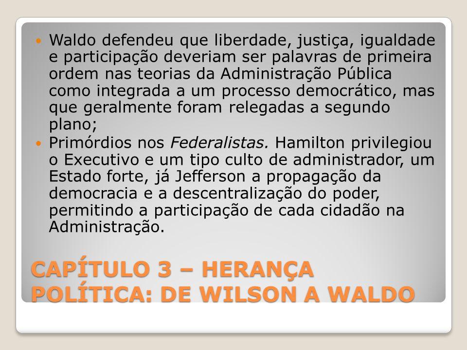 CAPÍTULO 3 – HERANÇA POLÍTICA: DE WILSON A WALDO Waldo defendeu que liberdade, justiça, igualdade e participação deveriam ser palavras de primeira ordem nas teorias da Administração Pública como integrada a um processo democrático, mas que geralmente foram relegadas a segundo plano; Primórdios nos Federalistas.