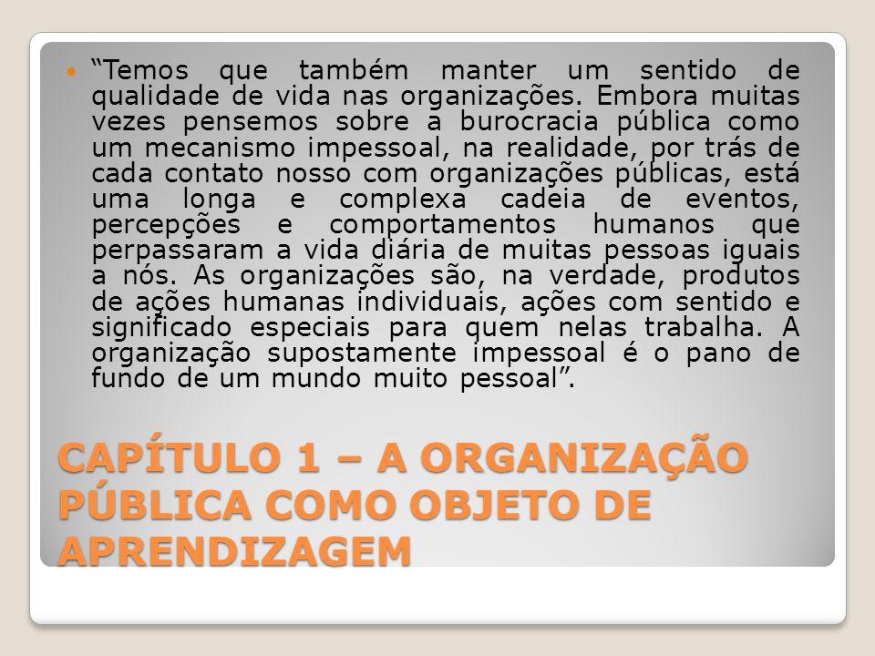 CAPÍTULO 1 – A ORGANIZAÇÃO PÚBLICA COMO OBJETO DE APRENDIZAGEM Temos que também manter um sentido de qualidade de vida nas organizações.
