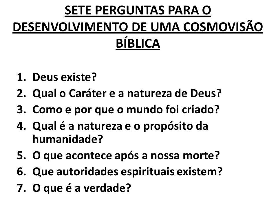 SETE PERGUNTAS PARA O DESENVOLVIMENTO DE UMA COSMOVISÃO BÍBLICA 1.Deus existe? 2.Qual o Caráter e a natureza de Deus? 3.Como e por que o mundo foi cri