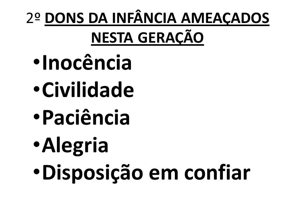 2º DONS DA INFÂNCIA AMEAÇADOS NESTA GERAÇÃO Inocência Civilidade Paciência Alegria Disposição em confiar