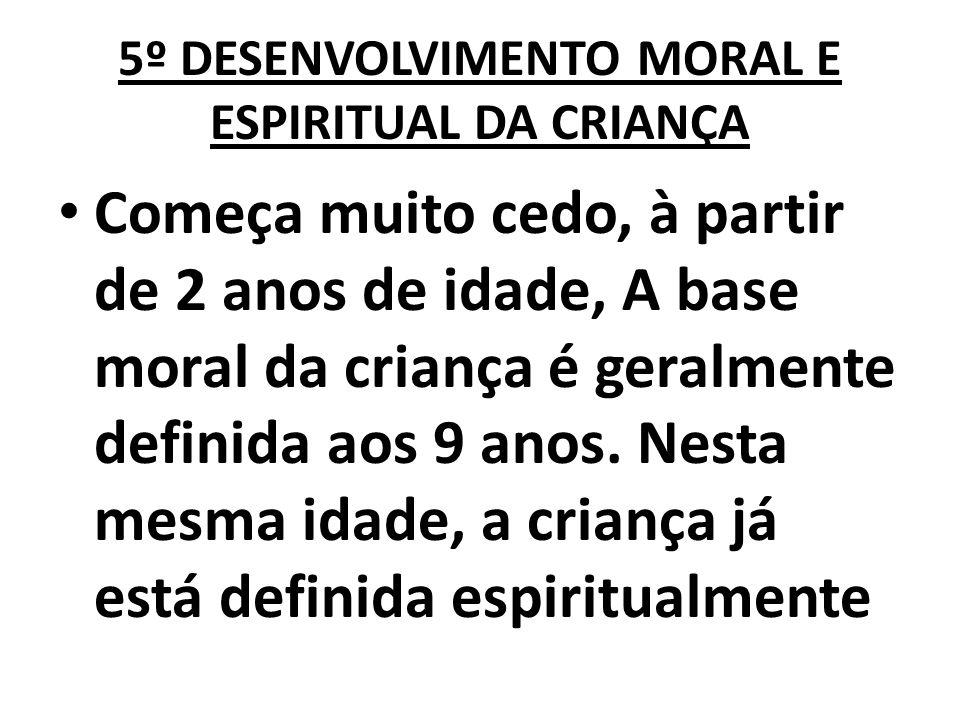 5º DESENVOLVIMENTO MORAL E ESPIRITUAL DA CRIANÇA Começa muito cedo, à partir de 2 anos de idade, A base moral da criança é geralmente definida aos 9 a