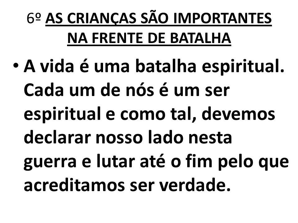6º AS CRIANÇAS SÃO IMPORTANTES NA FRENTE DE BATALHA A vida é uma batalha espiritual. Cada um de nós é um ser espiritual e como tal, devemos declarar n