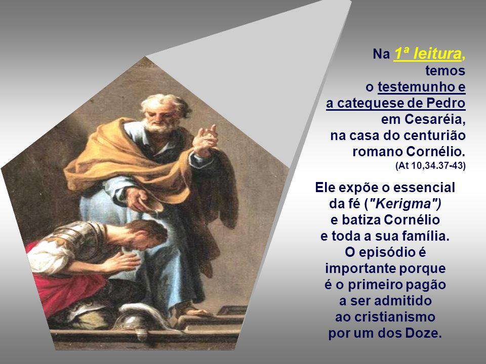 Na 1ª leitura, temos o testemunho e a catequese de Pedro em Cesaréia, na casa do centurião romano Cornélio.