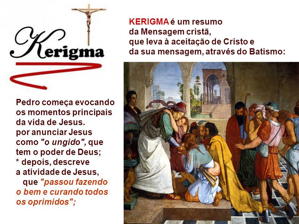 KERIGMA é um resumo da Mensagem cristã, que leva à aceitação de Cristo e da sua mensagem, através do Batismo: Pedro começa evocando os momentos principais da vida de Jesus.