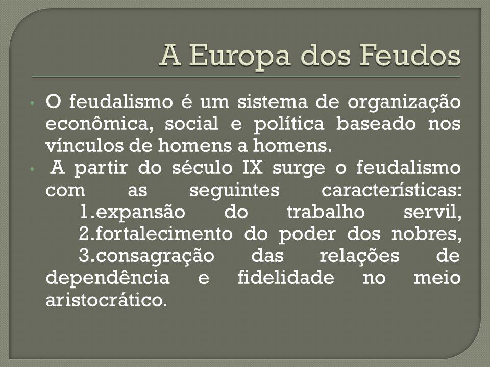 O feudalismo é um sistema de organização econômica, social e política baseado nos vínculos de homens a homens. A partir do século IX surge o feudalism