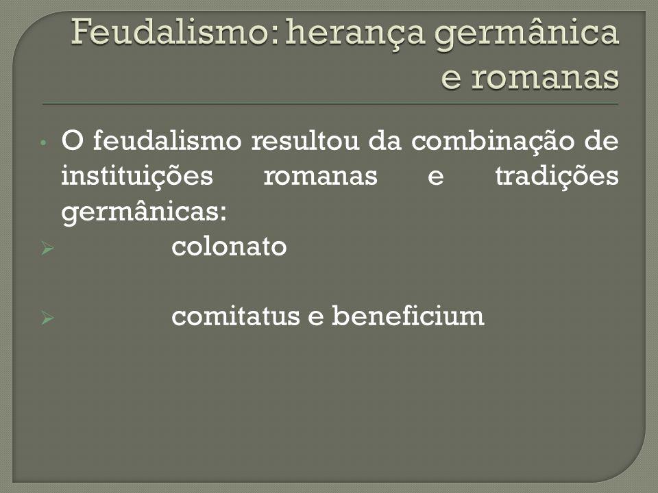 O feudalismo resultou da combinação de instituições romanas e tradições germânicas:  colonato  comitatus e beneficium