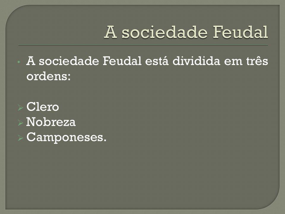 A sociedade Feudal está dividida em três ordens:  Clero  Nobreza  Camponeses.