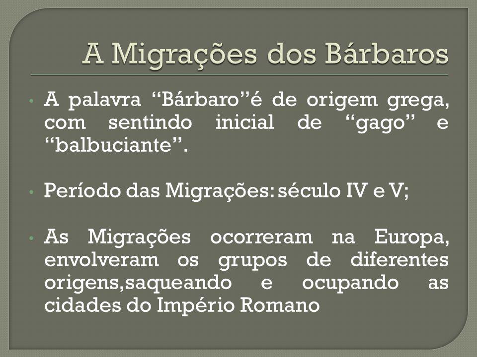 """A palavra """"Bárbaro""""é de origem grega, com sentindo inicial de """"gago"""" e """"balbuciante"""". Período das Migrações: século IV e V; As Migrações ocorreram na"""