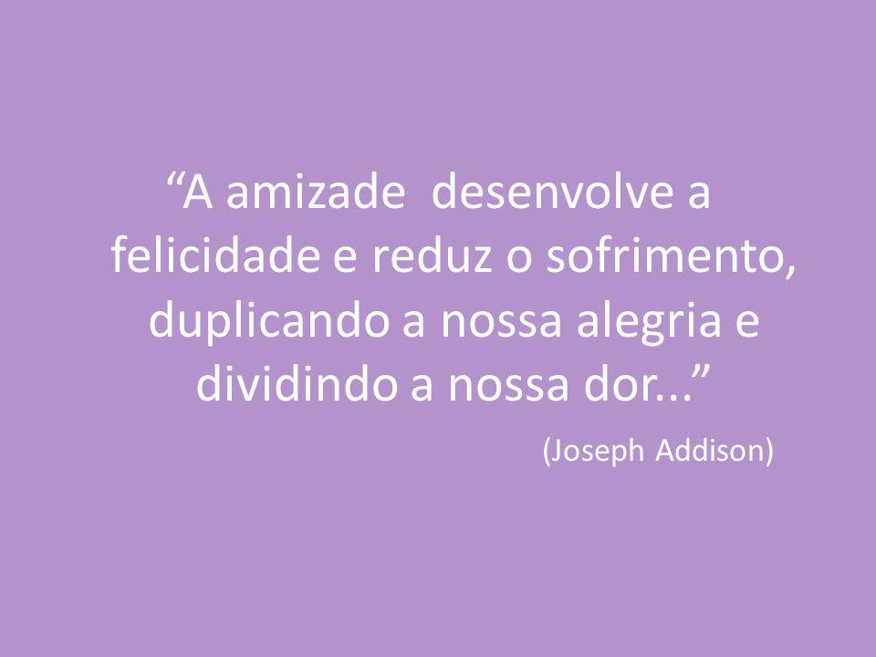 """""""A amizade desenvolve a felicidade e reduz o sofrimento, duplicando a nossa alegria e dividindo a nossa dor..."""" (Joseph Addison)"""