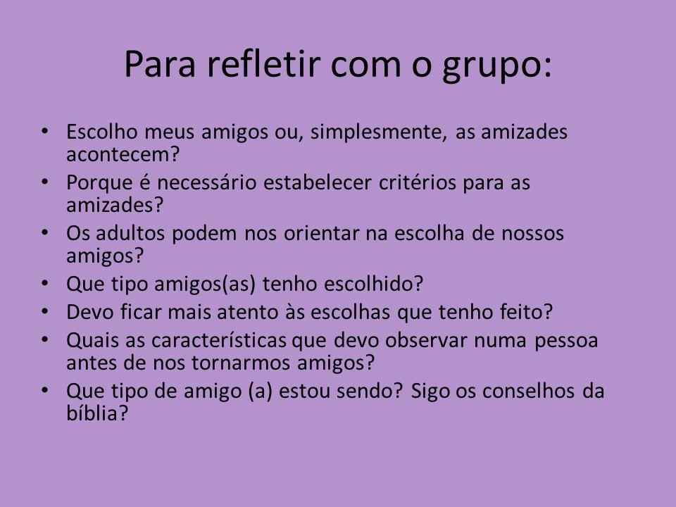 Para refletir com o grupo: Escolho meus amigos ou, simplesmente, as amizades acontecem? Porque é necessário estabelecer critérios para as amizades? Os