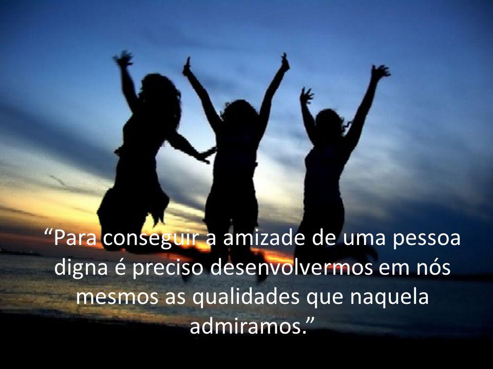 """""""Para conseguir a amizade de uma pessoa digna é preciso desenvolvermos em nós mesmos as qualidades que naquela admiramos."""""""