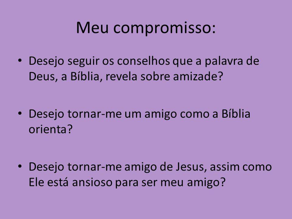 Meu compromisso: Desejo seguir os conselhos que a palavra de Deus, a Bíblia, revela sobre amizade? Desejo tornar-me um amigo como a Bíblia orienta? De
