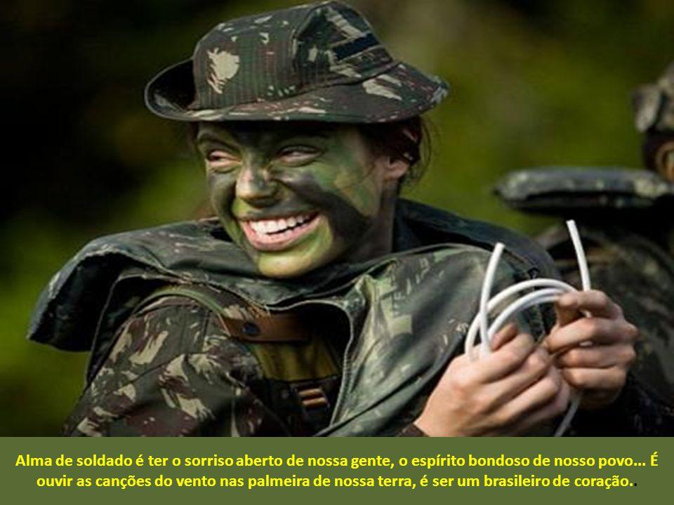 Alma de soldado é estar presente no Brasil inteiro, é viver esquecido nos momentos de paz e alegria, é ser lembrado nos momentos de calamidades e dor,