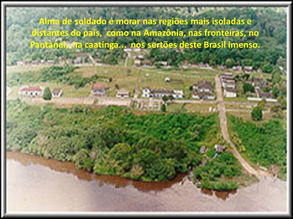 Alma de soldado é possuir a etnia das raças, o sentimento das pessoas, a simplicidade dos humildes; é ser a roupa que veste o Brasil, é ser um lutador
