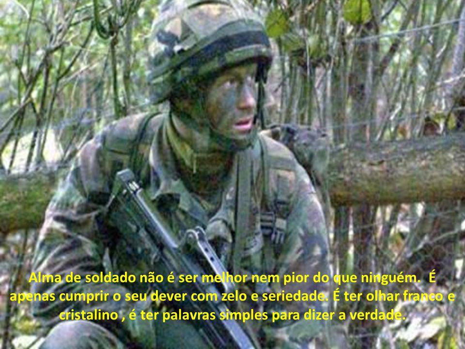 Alma de soldado é acreditar na grandeza da profissão, nos valores que estão alojados em seu uniforme; é servir de exemplo para as novas gerações, para
