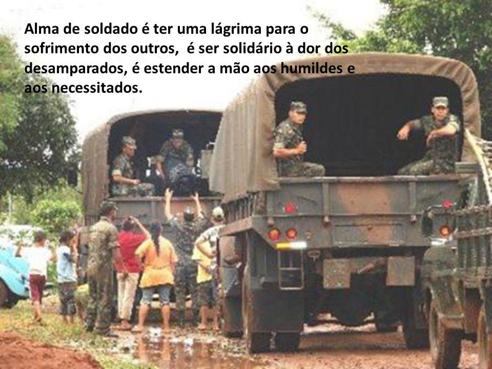 Alma de soldado é vigiar cada pedacinho do céu que cobre o Brasil, é cuidar da imensidão do mar que abraça a nossa terra, é defender o solo onde vive