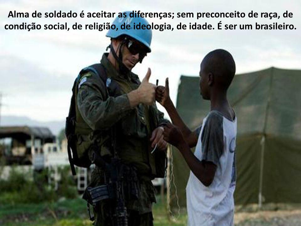 Alma de soldado é ter uma lágrima para o sofrimento dos outros, é ser solidário à dor dos desamparados, é estender a mão aos humildes e aos necessitad
