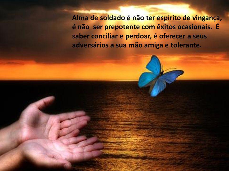 Alma de soldado é aceitar as diferenças; sem preconceito de raça, de condição social, de religião, de ideologia, de idade. É ser um brasileiro.