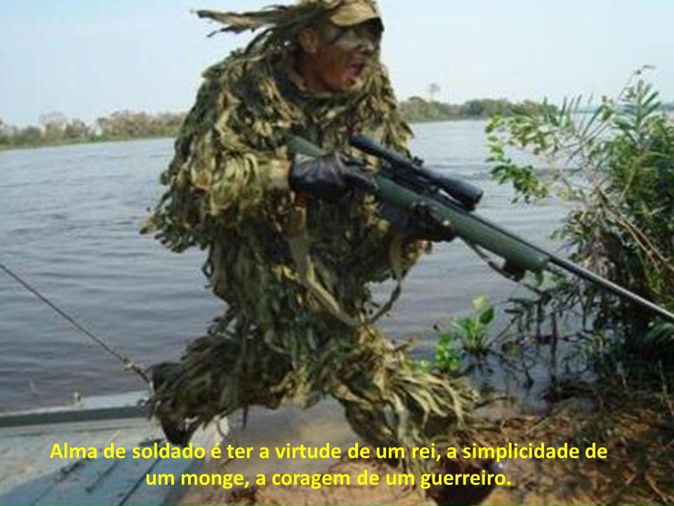 Alma de soldado é não ter aspirações complexas. Sua felicidade não está no dinheiro, está na alegria do sorriso, na simplicidade da vida, na honra do