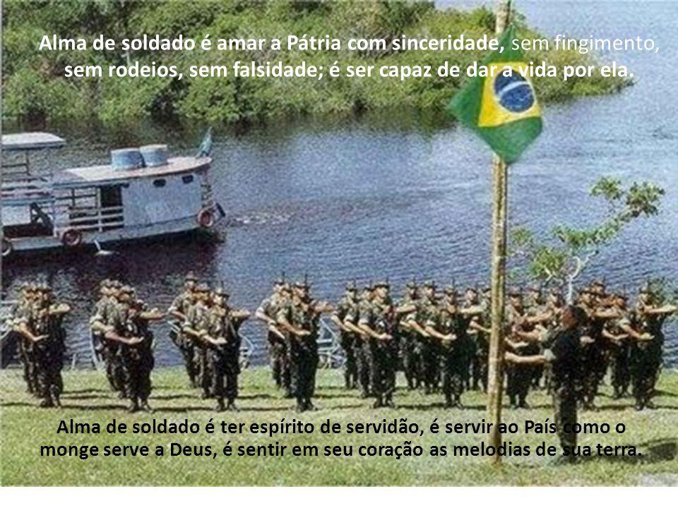 Alma de soldado é possuir a etnia das raças, o sentimento das pessoas, a simplicidade dos humildes; é ser a roupa que veste o Brasil, é ser um lutador.
