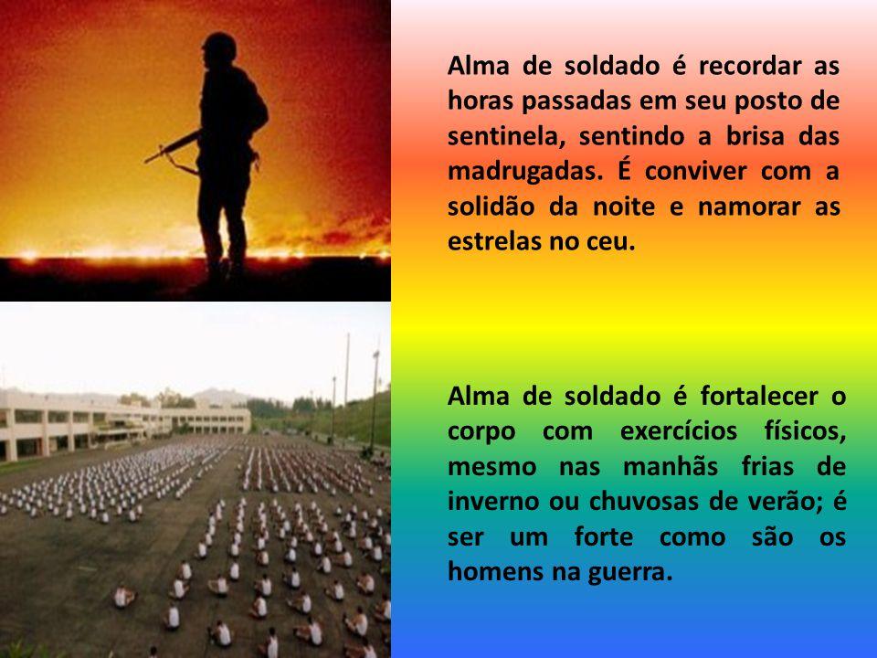 Alma de soldado é acreditar na grandeza da profissão, nos valores que estão alojados em seu uniforme; é servir de exemplo para as novas gerações, para as pessoas.