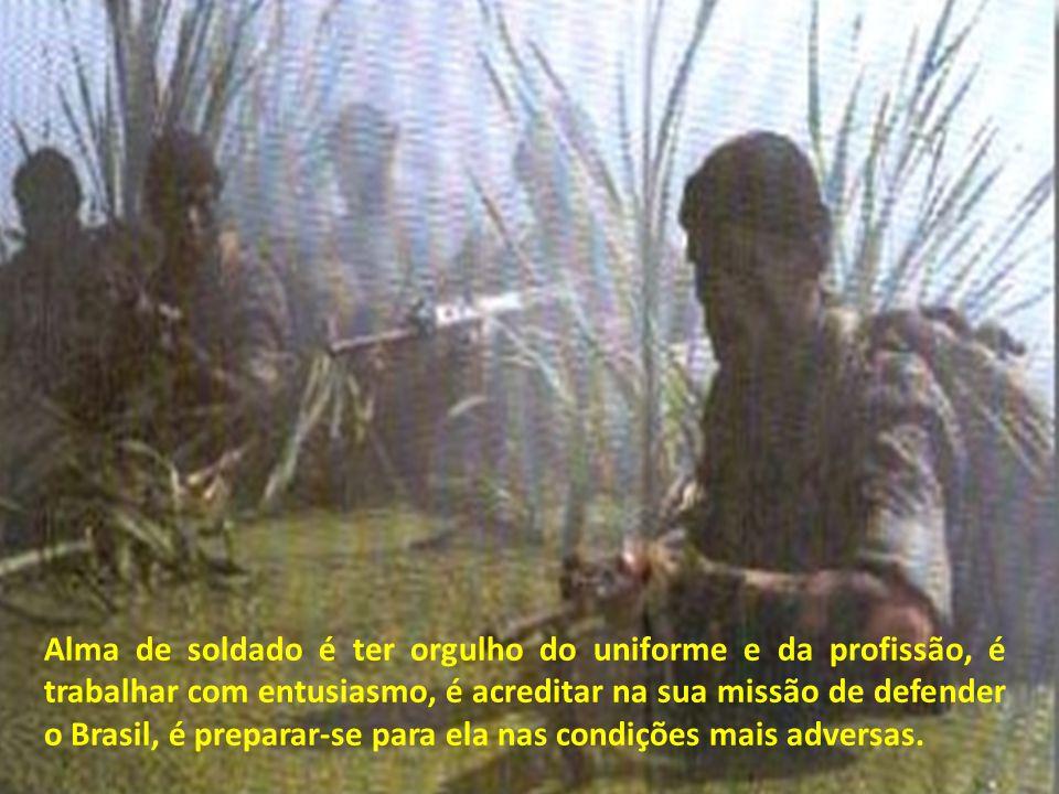 Alma de soldado é ter orgulho do uniforme e da profissão, é trabalhar com entusiasmo, é acreditar na sua missão de defender o Brasil, é preparar-se para ela nas condições mais adversas.