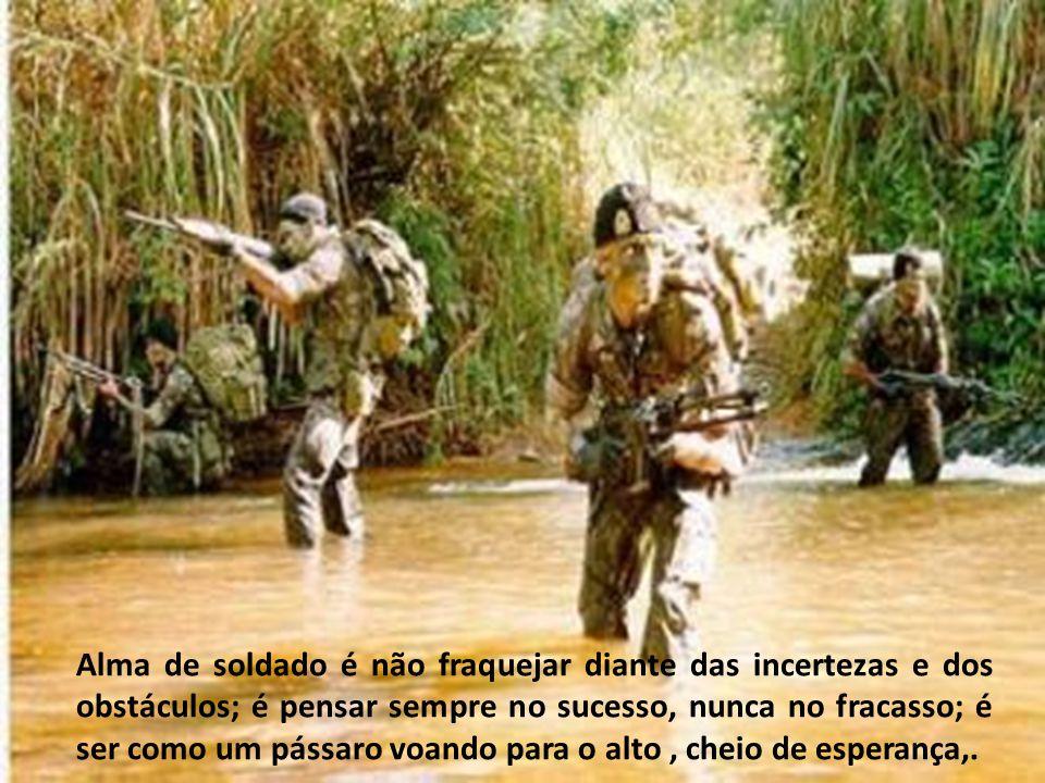 Alma de soldado é ter orgulho do uniforme e da profissão, é trabalhar com entusiasmo, é acreditar na sua missão de defender o Brasil, é preparar-se pa