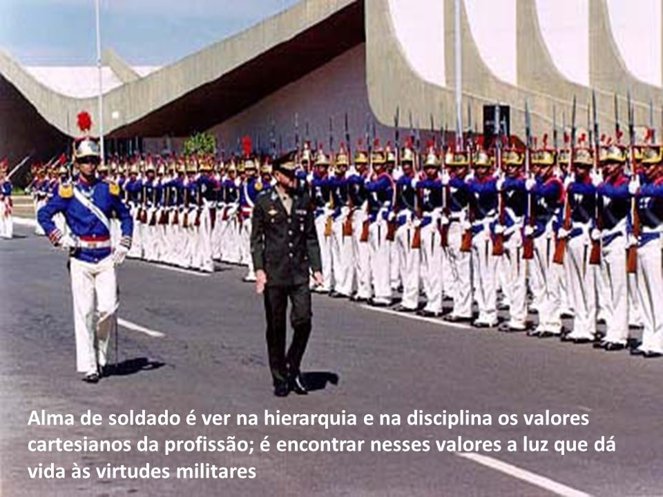 Alma de soldado é ver na hierarquia e na disciplina os valores cartesianos da profissão; é encontrar nesses valores a luz que dá vida às virtudes militares