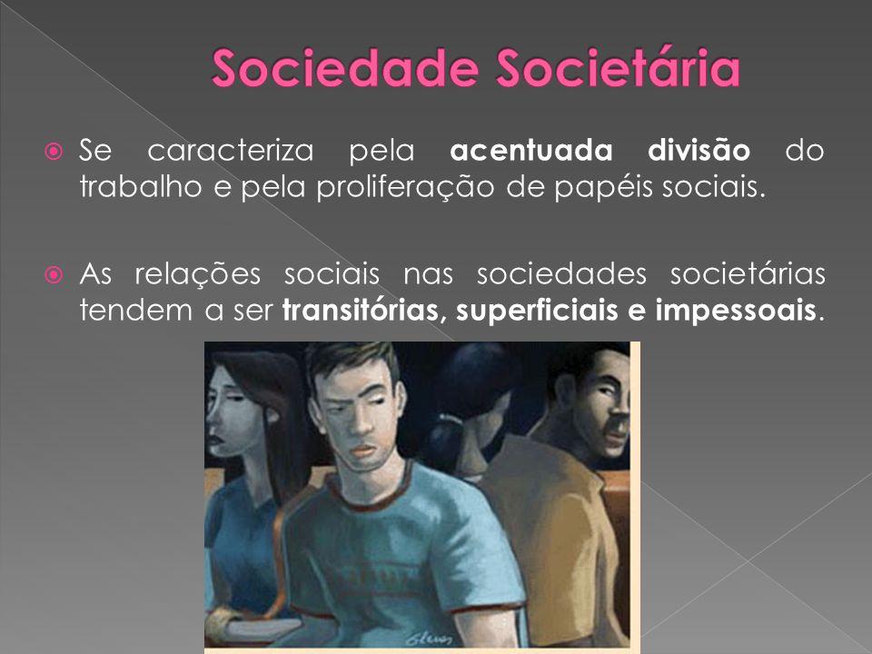  Se caracteriza pela acentuada divisão do trabalho e pela proliferação de papéis sociais.  As relações sociais nas sociedades societárias tendem a s