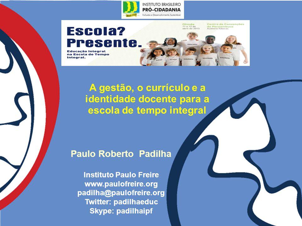 A gestão, o currículo e a identidade docente para a escola de tempo integral Paulo Roberto Padilha Instituto Paulo Freire www.paulofreire.org padilha@