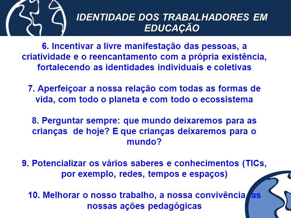 IDENTIDADE DOS TRABALHADORES EM EDUCAÇÃO 6. Incentivar a livre manifestação das pessoas, a criatividade e o reencantamento com a própria existência, f