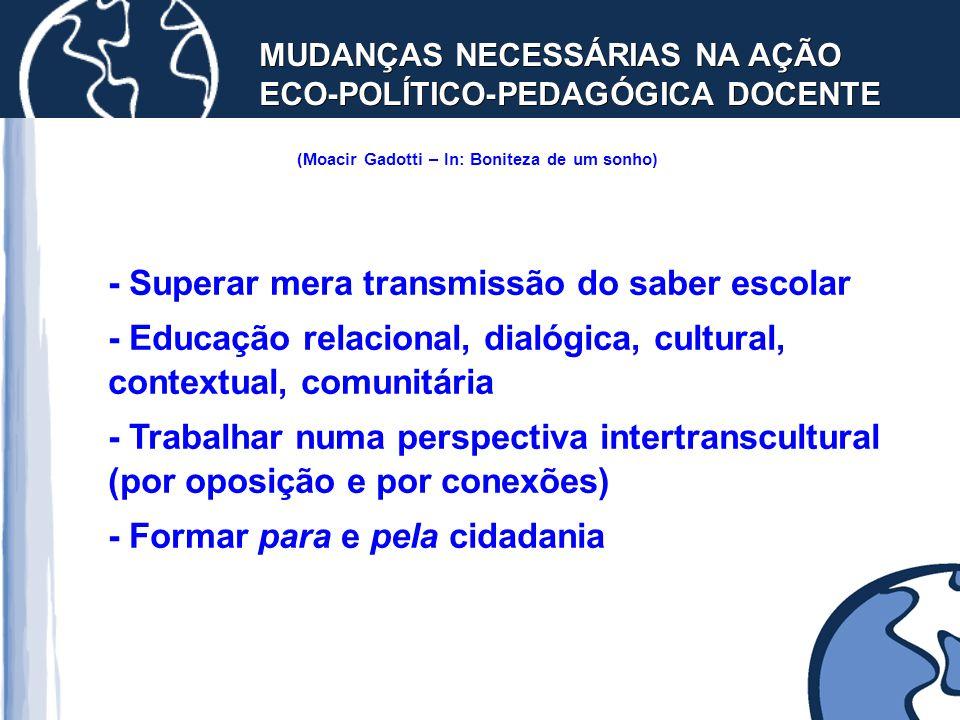 MUDANÇAS NECESSÁRIAS NA AÇÃO ECO-POLÍTICO-PEDAGÓGICA DOCENTE (Moacir Gadotti – In: Boniteza de um sonho) - Superar mera transmissão do saber escolar -