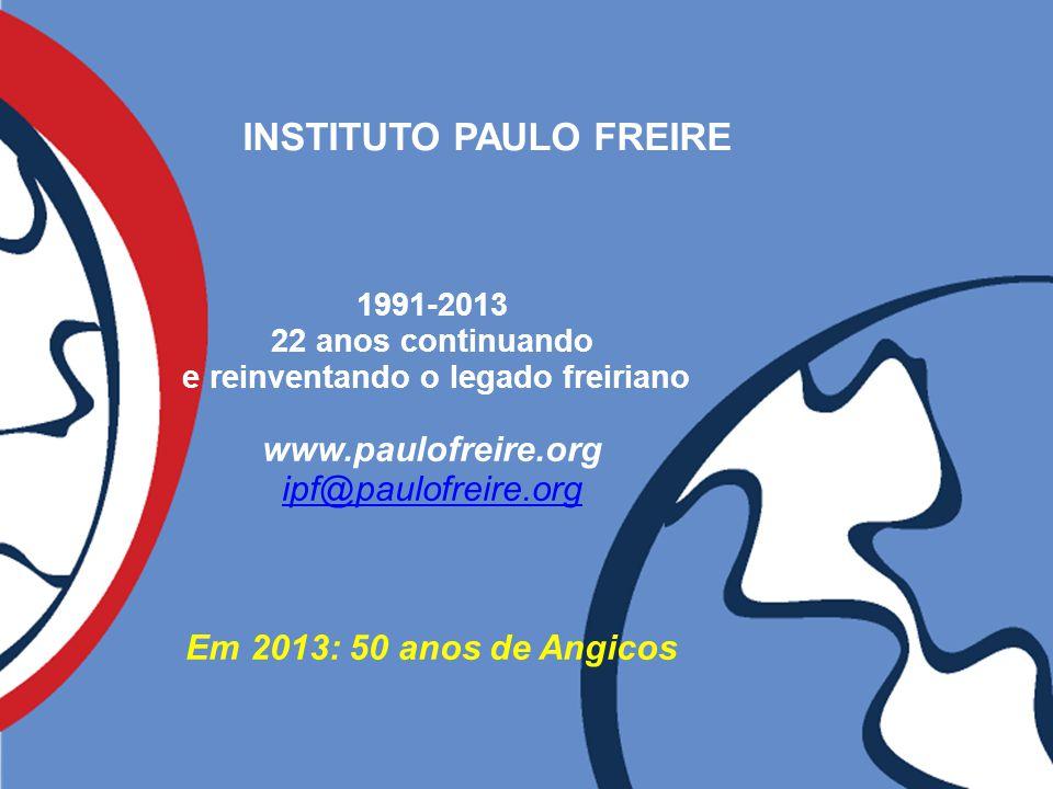 INSTITUTO PAULO FREIRE 1991-2013 22 anos continuando e reinventando o legado freiriano www.paulofreire.org ipf@paulofreire.org Em 2013: 50 anos de Ang