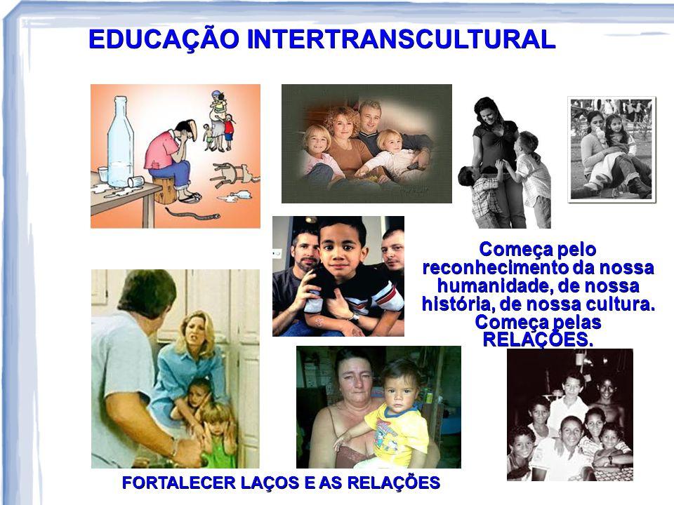 EDUCAÇÃO INTERTRANSCULTURAL Começa pelo reconhecimento da nossa humanidade, de nossa história, de nossa cultura. Começa pelas RELAÇÕES. FORTALECER LAÇ
