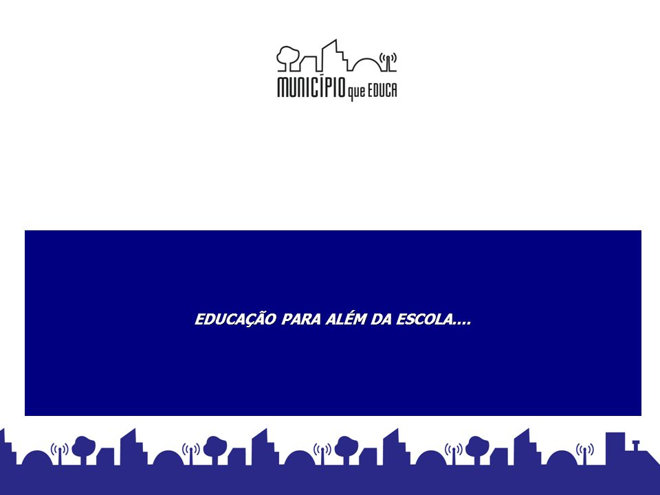 EDUCAÇÃO PARA ALÉM DA ESCOLA.... EDUCAÇÃO PARA ALÉM DA ESCOLA.... MUNICÍPIO QUE EDUCA