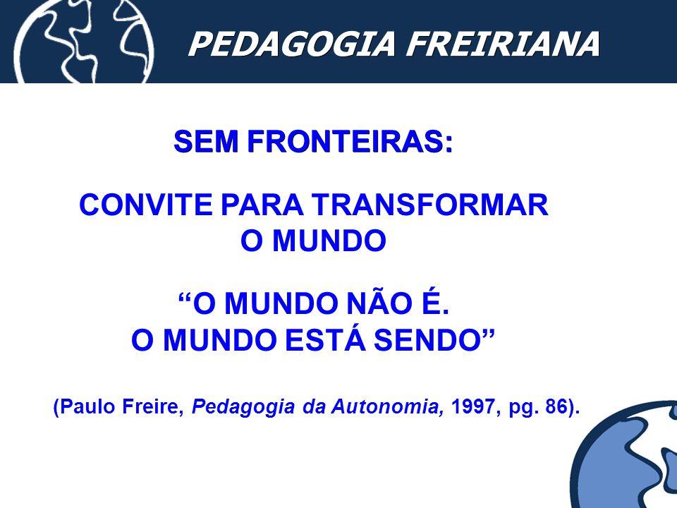 """PEDAGOGIA FREIRIANA SEM FRONTEIRAS: CONVITE PARA TRANSFORMAR O MUNDO """"O MUNDO NÃO É. O MUNDO ESTÁ SENDO"""" (Paulo Freire, Pedagogia da Autonomia, 1997,"""