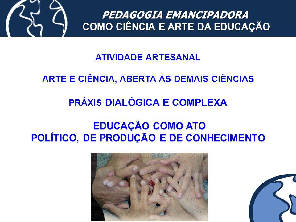 PEDAGOGIA EMANCIPADORA COMO CIÊNCIA E ARTE DA EDUCAÇÃO COMO CIÊNCIA E ARTE DA EDUCAÇÃO ATIVIDADE ARTESANAL ARTE E CIÊNCIA, ABERTA ÀS DEMAIS CIÊNCIAS P