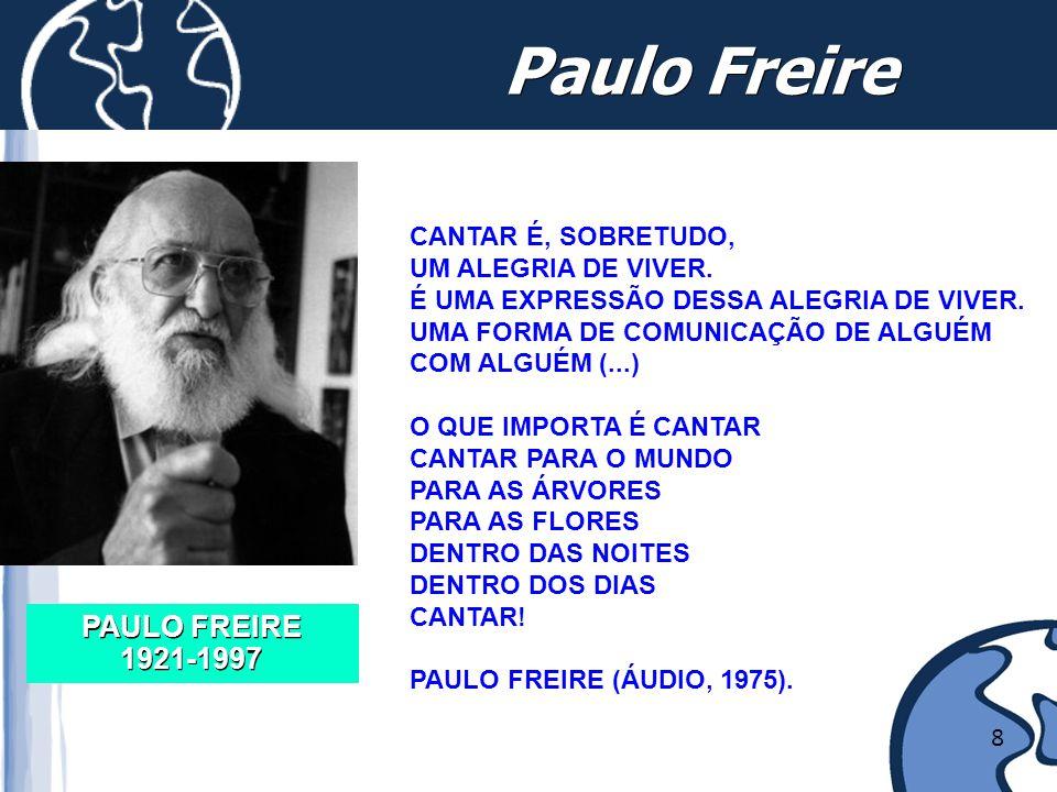 Paulo Freire PAULO FREIRE 1921-1997 CANTAR É, SOBRETUDO, UM ALEGRIA DE VIVER. É UMA EXPRESSÃO DESSA ALEGRIA DE VIVER. UMA FORMA DE COMUNICAÇÃO DE ALGU