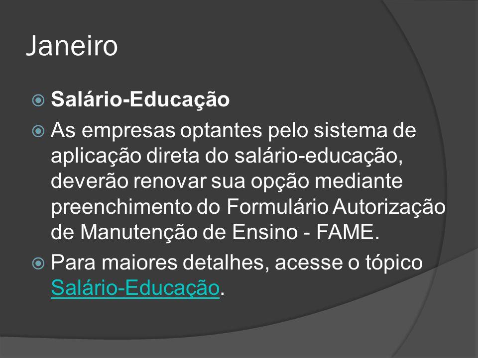 Janeiro  Salário-Educação  As empresas optantes pelo sistema de aplicação direta do salário-educação, deverão renovar sua opção mediante preenchimen