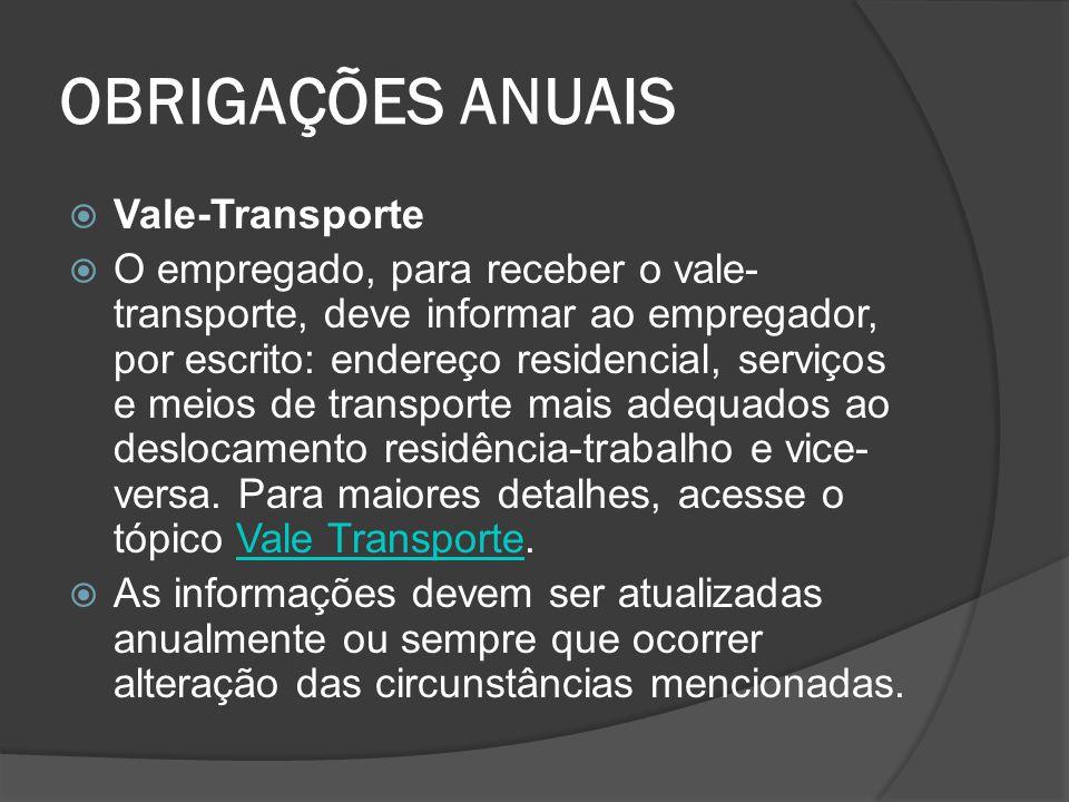 OBRIGAÇÕES ANUAIS  Vale-Transporte  O empregado, para receber o vale- transporte, deve informar ao empregador, por escrito: endereço residencial, se