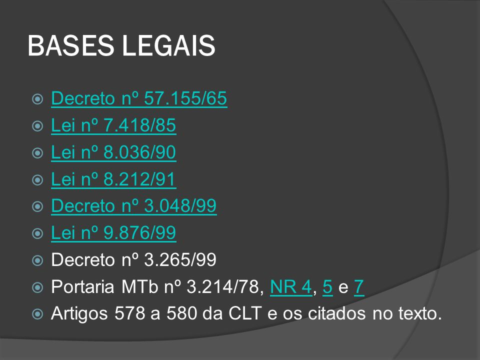 BASES LEGAIS  Decreto nº 57.155/65 Decreto nº 57.155/65  Lei nº 7.418/85 Lei nº 7.418/85  Lei nº 8.036/90 Lei nº 8.036/90  Lei nº 8.212/91 Lei nº