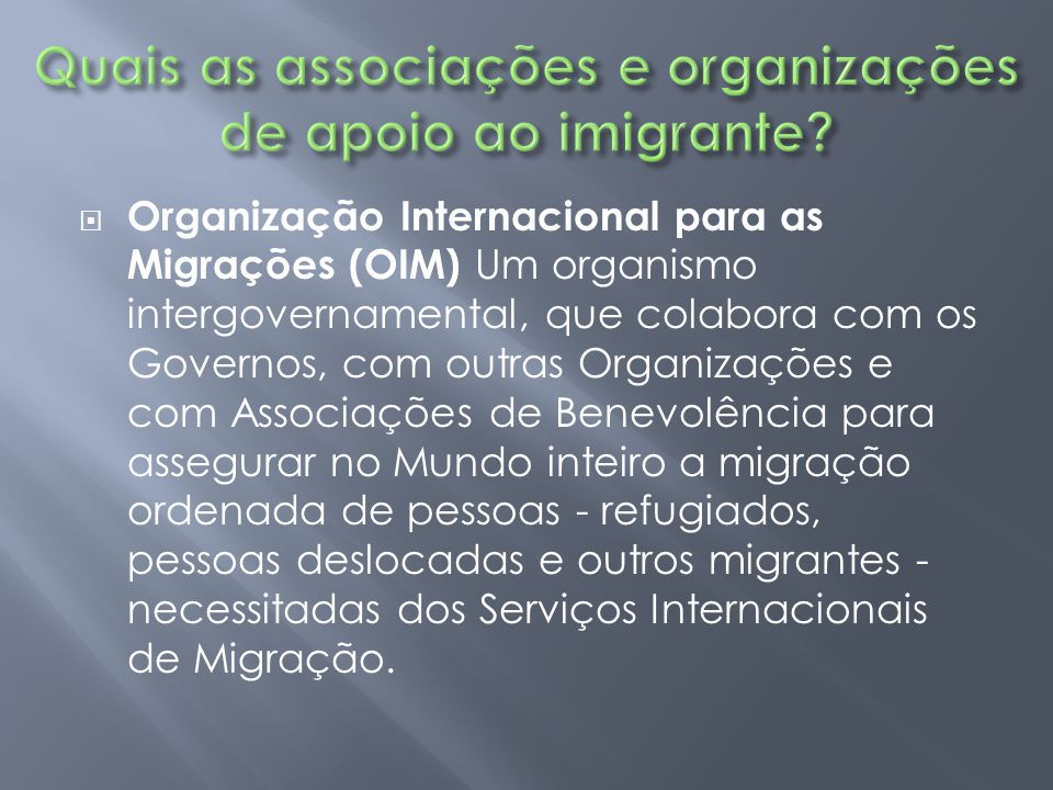  Organização Internacional para as Migrações (OIM) Um organismo intergovernamental, que colabora com os Governos, com outras Organizações e com Assoc