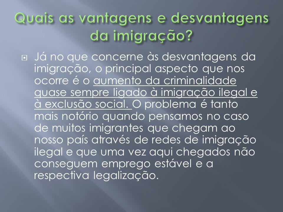  Já no que concerne às desvantagens da imigração, o principal aspecto que nos ocorre é o aumento da criminalidade quase sempre ligado à imigração ile