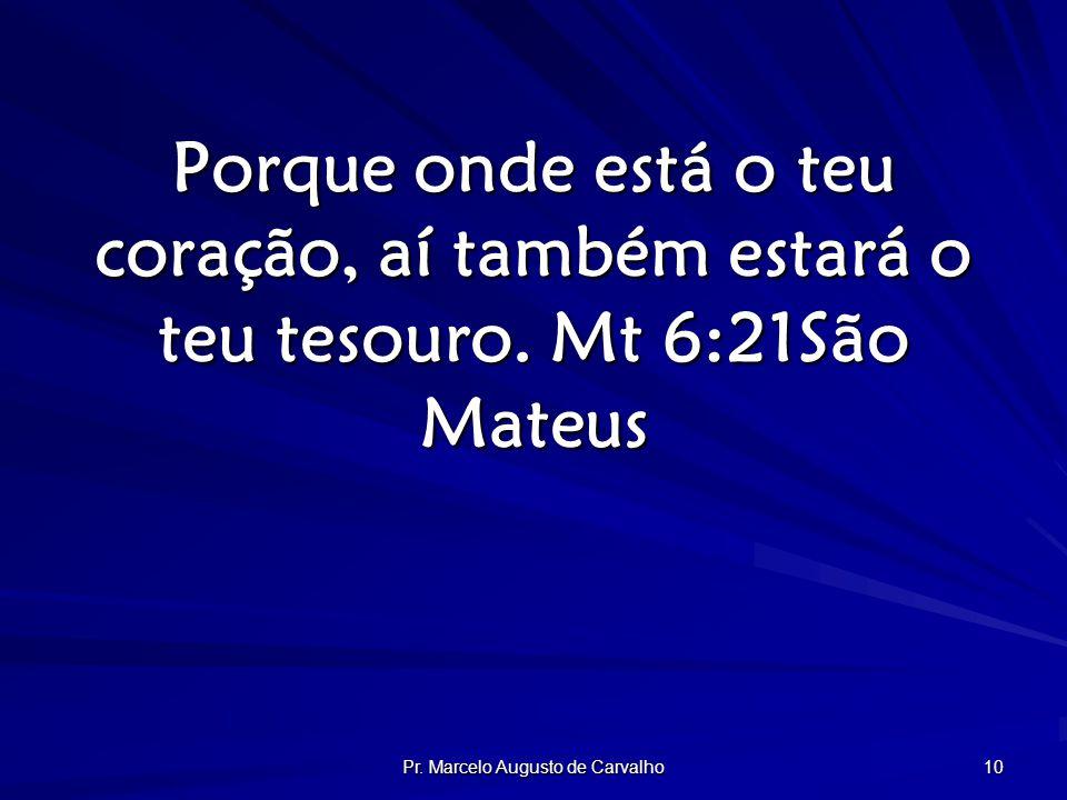 Pr. Marcelo Augusto de Carvalho 10 Porque onde está o teu coração, aí também estará o teu tesouro.