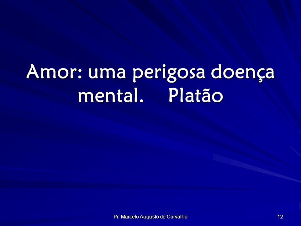 Pr. Marcelo Augusto de Carvalho 12 Amor: uma perigosa doença mental.Platão